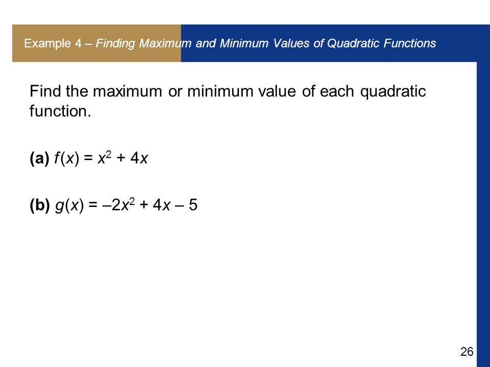 26 Example 4 – Finding Maximum and Minimum Values of Quadratic Functions Find the maximum or minimum value of each quadratic function.