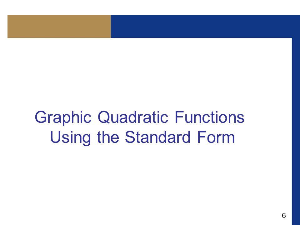 7 Graphing Quadratic Functions Using the Standard Form If we take a = 1 and b = c = 0 in the quadratic function f (x) = ax 2 + bx + c, we get the quadratic function f (x) = x 2, whose graph is the parabola.