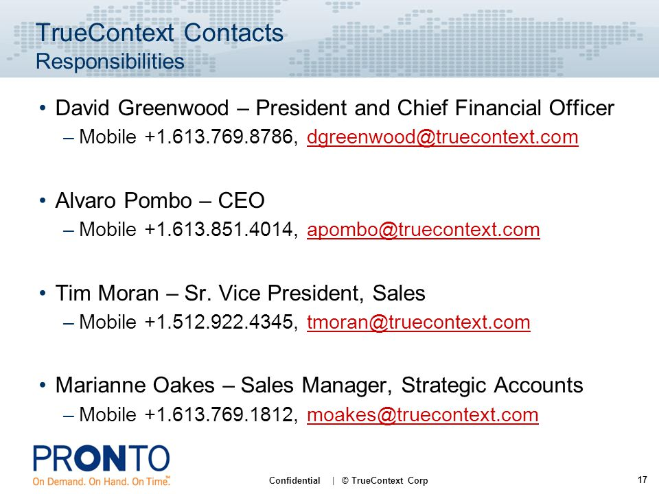 17 Confidential | © TrueContext Corp TrueContext Contacts Responsibilities David Greenwood – President and Chief Financial Officer –Mobile +1.613.769.8786, dgreenwood@truecontext.comdgreenwood@truecontext.com Alvaro Pombo – CEO –Mobile +1.613.851.4014, apombo@truecontext.comapombo@truecontext.com Tim Moran – Sr.