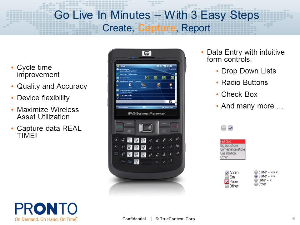 6 Confidential | © TrueContext Corp Go Live In Minutes – With 3 Easy Steps Create, Capture, Report Cycle time improvement Quality and Accuracy Device flexibility Maximize Wireless Asset Utilization Capture data REAL TIME.