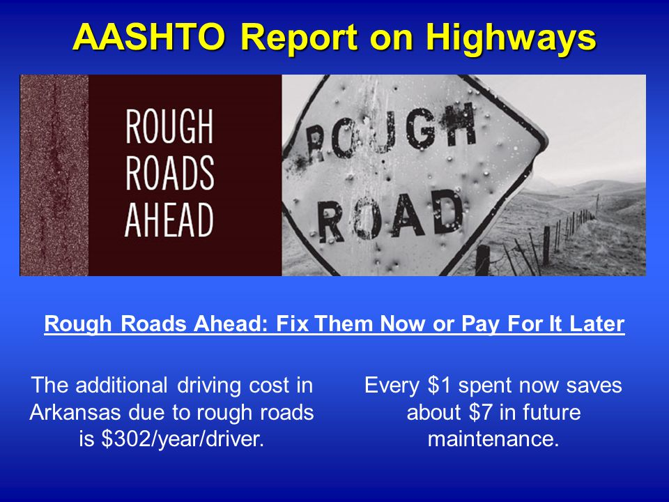 AASHTO Report on Highways Rough Roads Ahead: Fix Them Now or Pay For It Later The additional driving cost in Arkansas due to rough roads is $302/year/driver.