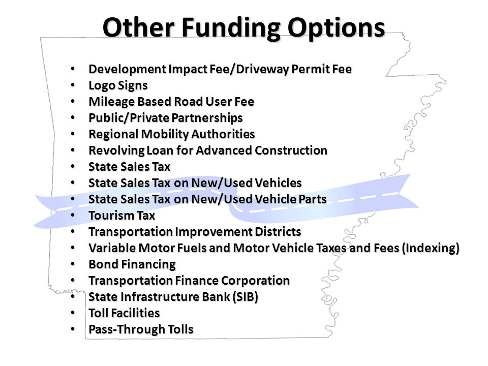 Other Funding Options Development Impact Fee/Driveway Permit Fee Development Impact Fee/Driveway Permit Fee Logo Signs Logo Signs Mileage Based Road User Fee Mileage Based Road User Fee Public/Private Partnerships Public/Private Partnerships Regional Mobility Authorities Regional Mobility Authorities Revolving Loan for Advanced Construction Revolving Loan for Advanced Construction State Sales Tax State Sales Tax State Sales Tax on New/Used Vehicles State Sales Tax on New/Used Vehicles State Sales Tax on New/Used Vehicle Parts State Sales Tax on New/Used Vehicle Parts Tourism Tax Tourism Tax Transportation Improvement Districts Transportation Improvement Districts Variable Motor Fuels and Motor Vehicle Taxes and Fees (Indexing) Variable Motor Fuels and Motor Vehicle Taxes and Fees (Indexing) Bond Financing Bond Financing Transportation Finance Corporation Transportation Finance Corporation State Infrastructure Bank (SIB) State Infrastructure Bank (SIB) Toll Facilities Toll Facilities Pass-Through Tolls Pass-Through Tolls