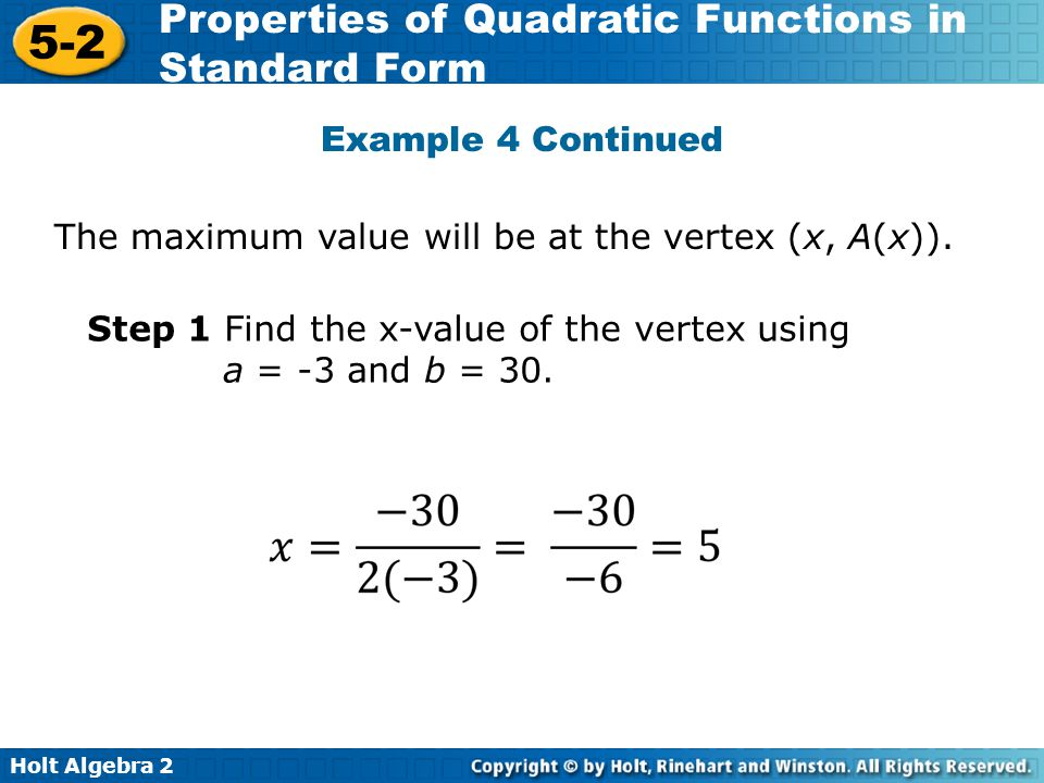 Holt Algebra 2 5-2 Properties of Quadratic Functions in Standard Form The maximum value will be at the vertex (x, A(x)). Step 1 Find the x-value of th