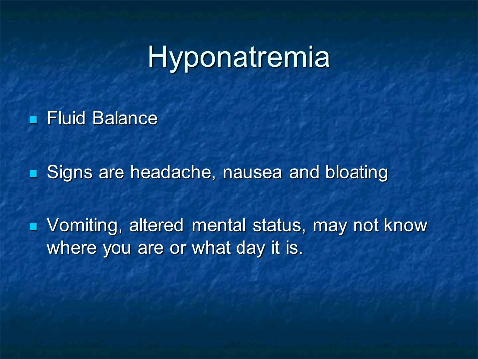 Hyponatremia Fluid Balance Fluid Balance Signs are headache, nausea and bloating Signs are headache, nausea and bloating Vomiting, altered mental stat