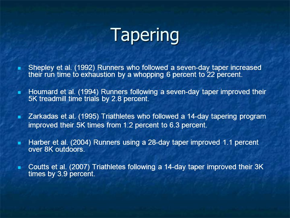 Tapering Shepley et al. (1992) Runners who followed a seven-day taper increased their run time to exhaustion by a whopping 6 percent to 22 percent. Ho