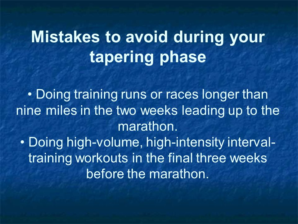 Mistakes to avoid during your tapering phase Doing training runs or races longer than nine miles in the two weeks leading up to the marathon. Doing hi