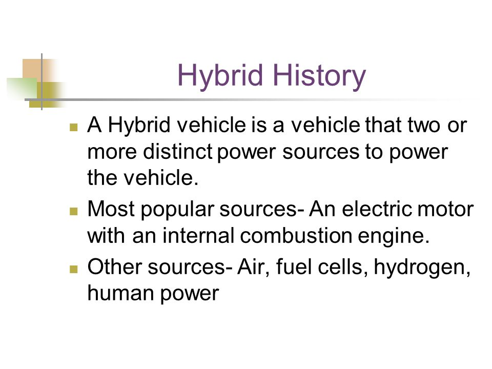Hybrid History A Hybrid vehicle is a vehicle that two or more distinct power sources to power the vehicle. Most popular sources- An electric motor wit