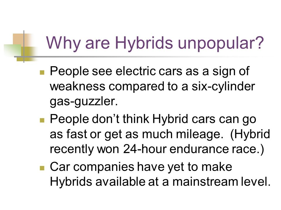 Why are Hybrids unpopular? People see electric cars as a sign of weakness compared to a six-cylinder gas-guzzler. People don't think Hybrid cars can g