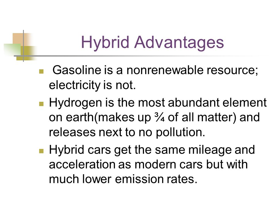 Hybrid Advantages Gasoline is a nonrenewable resource; electricity is not. Hydrogen is the most abundant element on earth(makes up ¾ of all matter) an