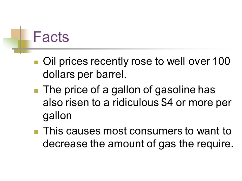 Facts Oil prices recently rose to well over 100 dollars per barrel. The price of a gallon of gasoline has also risen to a ridiculous $4 or more per ga