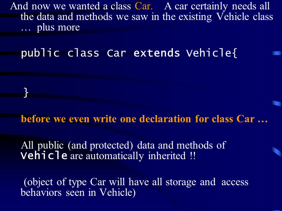 Class Usage //can create and assign to same type reference Vehicle v1 = new Vehicle( ford , mustang ,1966, 28.5); Car c1 = new Car( vw , rabbit , 1978, 35.2); //a subclass is the superclass type, but not vice versa Vehicle v2 = new Car( cadillac , seville , 1988, 16.0); Vehicle v3 = new Truck( MAC , pickup , 1968, 16.0); Car c2 = new Vehicle( gmc , yukon ,122, 13.5); //error //public superclass methods can be called by subclass object v1.setMake( Mercury ); c1.setMake( Toyota ); v2.setMake( Nissan );