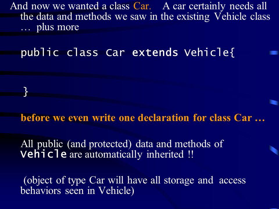Vehicle class = superclass Car class = subclass In general, class SubclassName extends SuperclassName { instance fields methods }