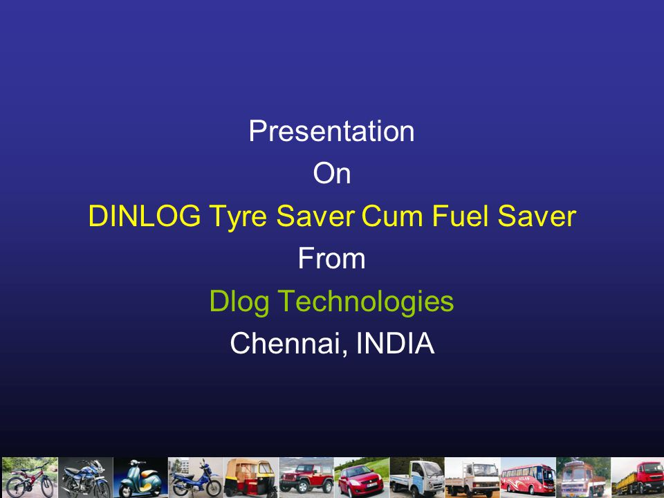 Presentation On DINLOG Tyre Saver Cum Fuel Saver From Dlog Technologies Chennai, INDIA