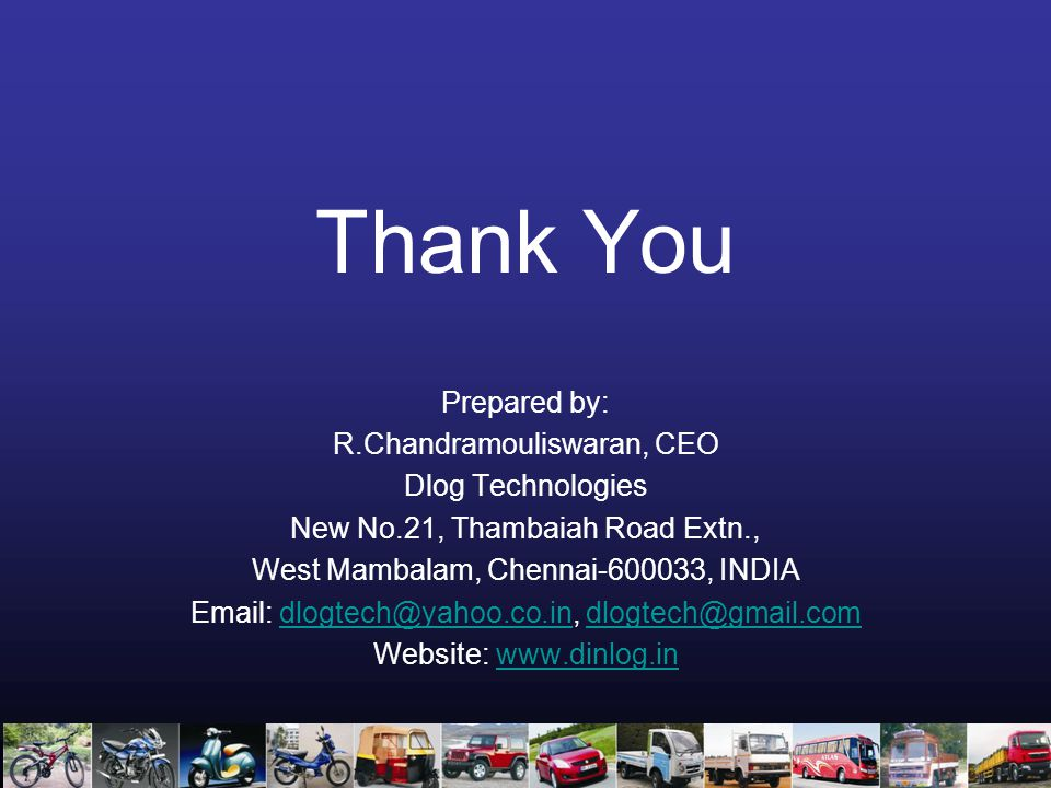 Thank You Prepared by: R.Chandramouliswaran, CEO Dlog Technologies New No.21, Thambaiah Road Extn., West Mambalam, Chennai-600033, INDIA Email: dlogtech@yahoo.co.in, dlogtech@gmail.comdlogtech@yahoo.co.indlogtech@gmail.com Website: www.dinlog.inwww.dinlog.in