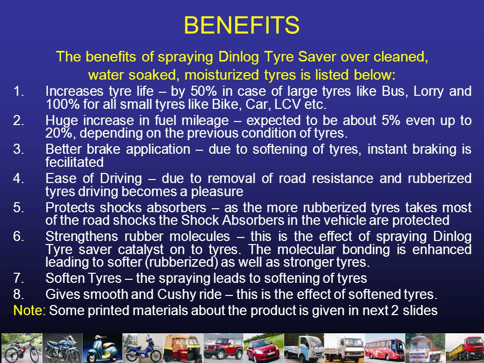 BENEFITS The benefits of spraying Dinlog Tyre Saver over cleaned, water soaked, moisturized tyres is listed below: 1.Increases tyre life – by 50% in case of large tyres like Bus, Lorry and 100% for all small tyres like Bike, Car, LCV etc.