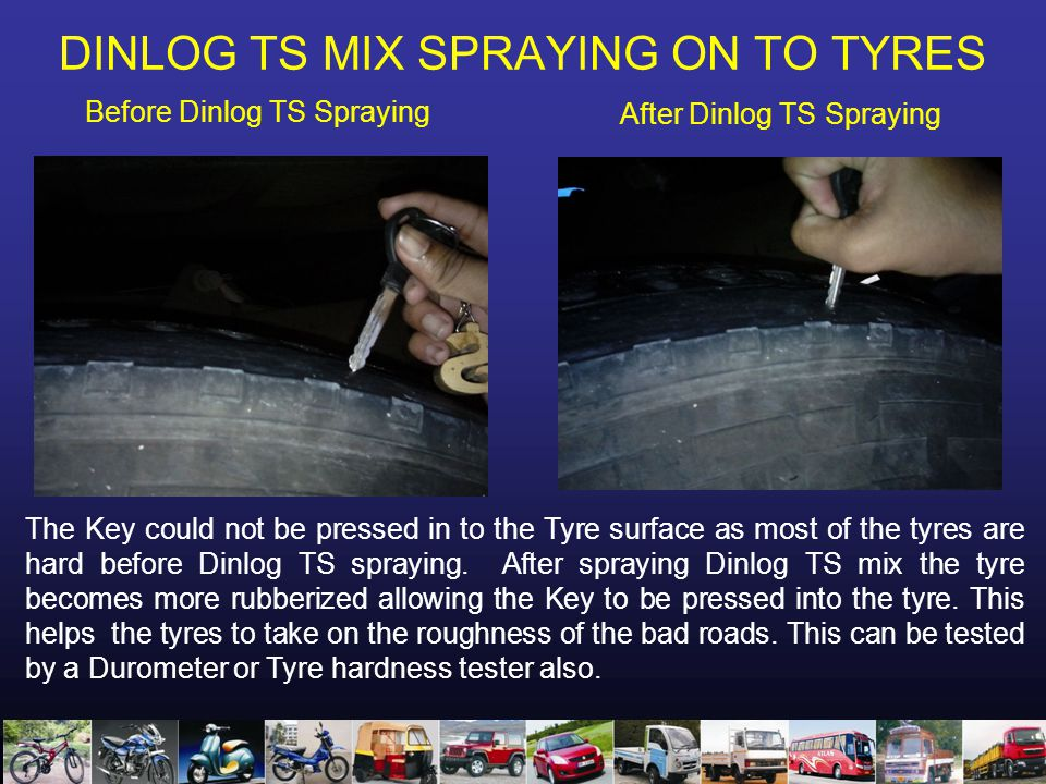 DINLOG TS MIX SPRAYING ON TO TYRES Before Dinlog TS Spraying After Dinlog TS Spraying The Key could not be pressed in to the Tyre surface as most of the tyres are hard before Dinlog TS spraying.