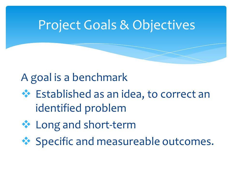A goal is a benchmark  Established as an idea, to correct an identified problem  Long and short-term  Specific and measureable outcomes.