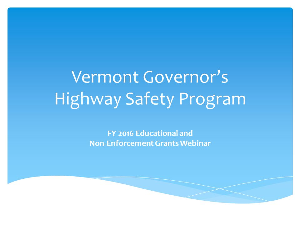 Vermont Governor's Highway Safety Program FY 2016 Educational and Non-Enforcement Grants Webinar