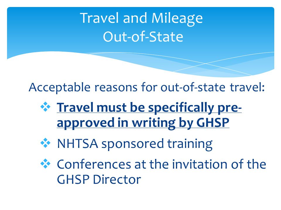 Acceptable reasons for out-of-state travel:  Travel must be specifically pre- approved in writing by GHSP  NHTSA sponsored training  Conferences at the invitation of the GHSP Director Travel and Mileage Out-of-State