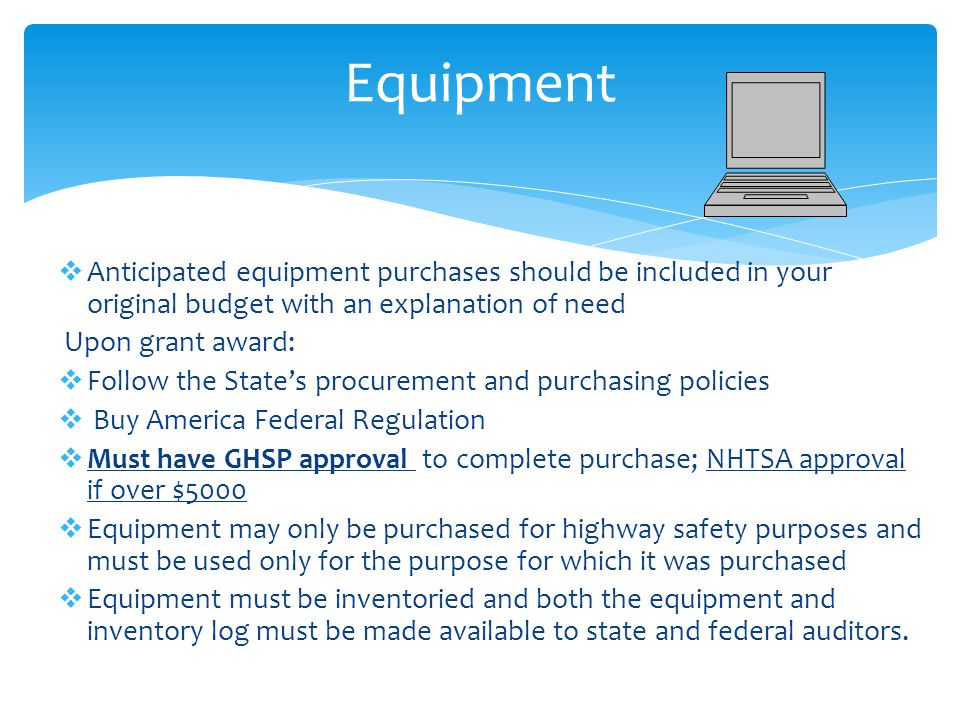  Anticipated equipment purchases should be included in your original budget with an explanation of need Upon grant award:  Follow the State's procurement and purchasing policies  Buy America Federal Regulation  Must have GHSP approval to complete purchase; NHTSA approval if over $5000  Equipment may only be purchased for highway safety purposes and must be used only for the purpose for which it was purchased  Equipment must be inventoried and both the equipment and inventory log must be made available to state and federal auditors.