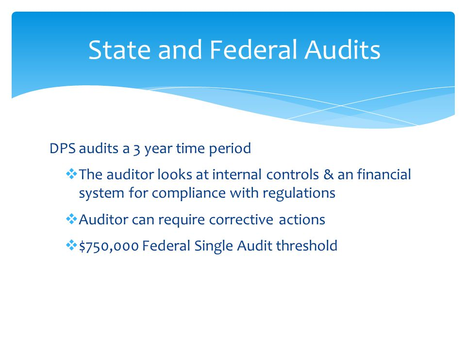DPS audits a 3 year time period  The auditor looks at internal controls & an financial system for compliance with regulations  Auditor can require corrective actions  $750,000 Federal Single Audit threshold State and Federal Audits