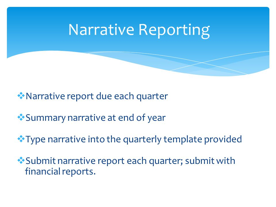  Narrative report due each quarter  Summary narrative at end of year  Type narrative into the quarterly template provided  Submit narrative report each quarter; submit with financial reports.