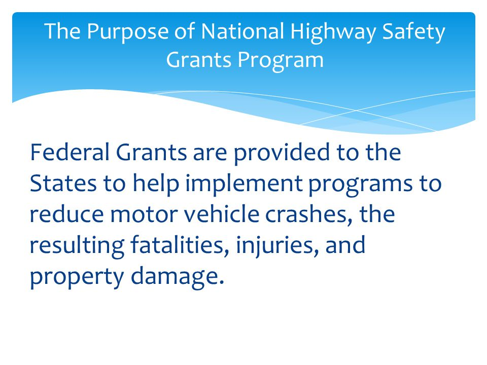 Federal Grants are provided to the States to help implement programs to reduce motor vehicle crashes, the resulting fatalities, injuries, and property damage.