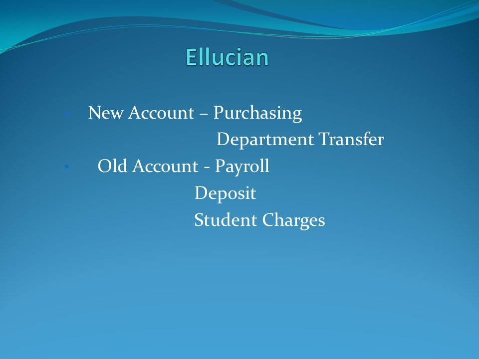 New Account – Purchasing Department Transfer Old Account - Payroll Deposit Student Charges