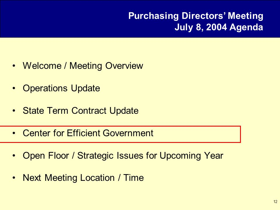12 Purchasing Directors' Meeting July 8, 2004 Agenda Welcome / Meeting Overview Operations Update State Term Contract Update Center for Efficient Government Open Floor / Strategic Issues for Upcoming Year Next Meeting Location / Time