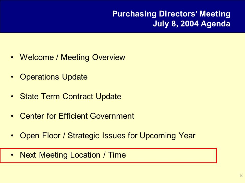 14 Purchasing Directors' Meeting July 8, 2004 Agenda Welcome / Meeting Overview Operations Update State Term Contract Update Center for Efficient Government Open Floor / Strategic Issues for Upcoming Year Next Meeting Location / Time