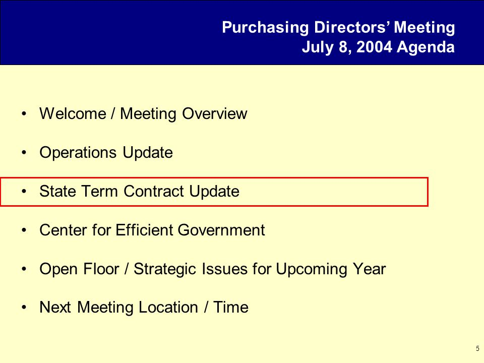 5 Purchasing Directors' Meeting July 8, 2004 Agenda Welcome / Meeting Overview Operations Update State Term Contract Update Center for Efficient Government Open Floor / Strategic Issues for Upcoming Year Next Meeting Location / Time