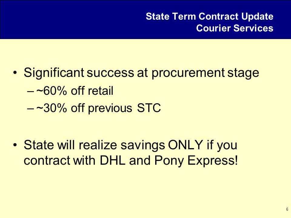 6 State Term Contract Update Courier Services Significant success at procurement stage –~60% off retail –~30% off previous STC State will realize savings ONLY if you contract with DHL and Pony Express!