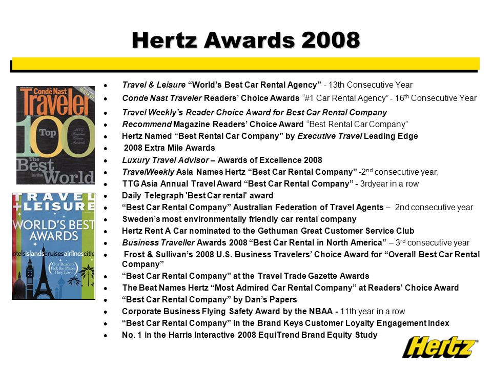 Travel & Leisure World's Best Car Rental Agency - 13th Consecutive Year Conde Nast Traveler Readers' Choice Awards #1 Car Rental Agency - 16 th Consecutive Year Travel Weekly's Reader Choice Award for Best Car Rental Company Recommend Magazine Readers' Choice Award Best Rental Car Company Hertz Named Best Rental Car Company by Executive Travel Leading Edge 2008 Extra Mile Awards Luxury Travel Advisor – Awards of Excellence 2008 TravelWeekly Asia Names Hertz Best Car Rental Company -2 nd consecutive year, TTG Asia Annual Travel Award Best Car Rental Company - 3rdyear in a row Daily Telegraph Best Car rental award Best Car Rental Company Australian Federation of Travel Agents – 2nd consecutive year Sweden's most environmentally friendly car rental company Hertz Rent A Car nominated to the Gethuman Great Customer Service Club Business Traveller Awards 2008 Best Car Rental in North America – 3 rd consecutive year Frost & Sullivan's 2008 U.S.