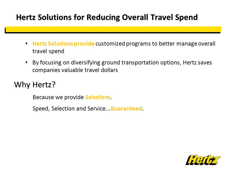 Hertz Solutions for Reducing Overall Travel Spend Hertz Solutions for Reducing Overall Travel Spend Hertz Solutions provide customized programs to better manage overall travel spend By focusing on diversifying ground transportation options, Hertz saves companies valuable travel dollars Why Hertz.