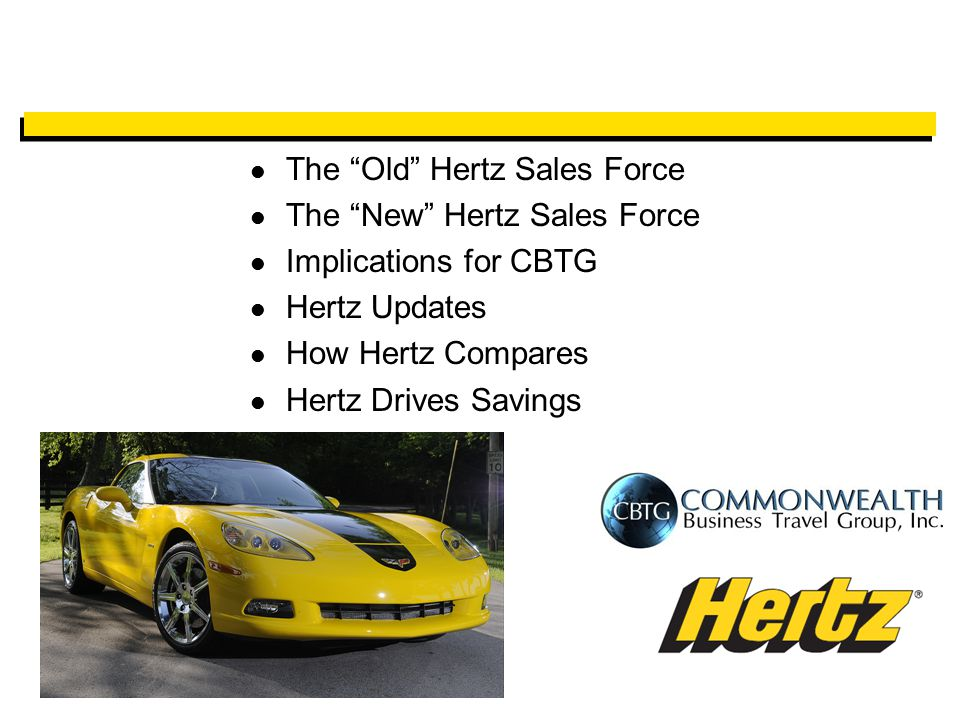 The Old Hertz Sales Force The New Hertz Sales Force Implications for CBTG Hertz Updates How Hertz Compares Hertz Drives Savings