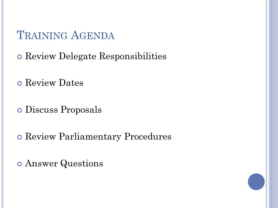 T RAINING A GENDA Review Delegate Responsibilities Review Dates Discuss Proposals Review Parliamentary Procedures Answer Questions