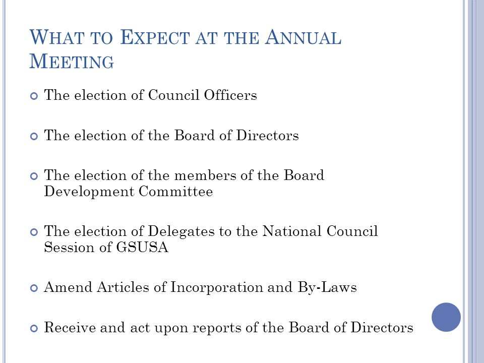 W HAT TO E XPECT AT THE A NNUAL M EETING The election of Council Officers The election of the Board of Directors The election of the members of the Bo