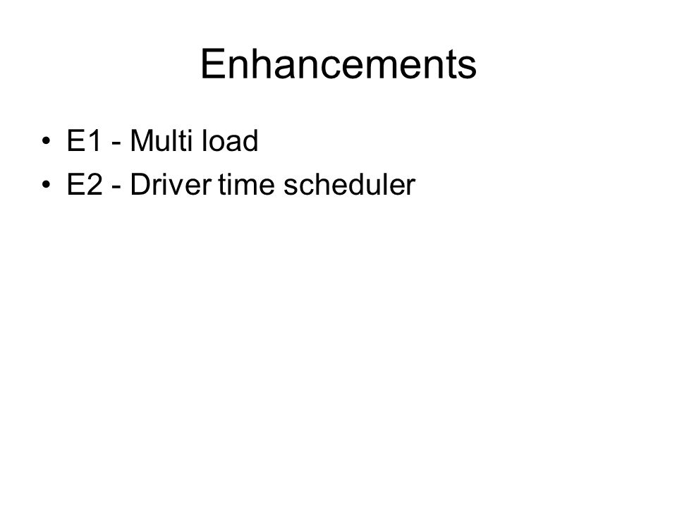 Enhancements E1 - Multi load E2 - Driver time scheduler
