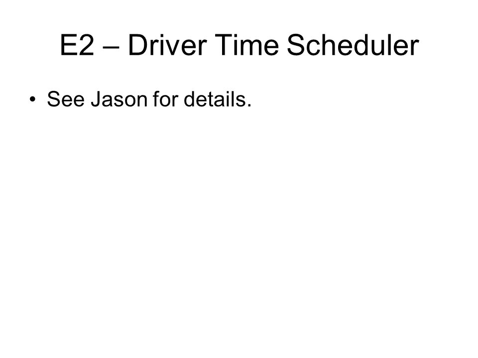 E2 – Driver Time Scheduler See Jason for details.