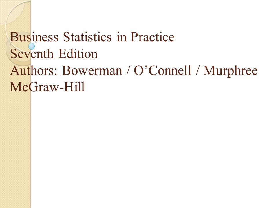 Business Statistics in Practice Seventh Edition Authors: Bowerman / O'Connell / Murphree McGraw-Hill