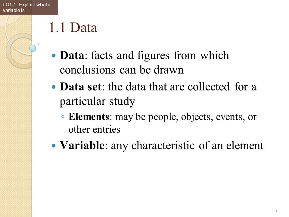 1-4 1.1 Data Data: facts and figures from which conclusions can be drawn Data set: the data that are collected for a particular study ◦ Elements: may