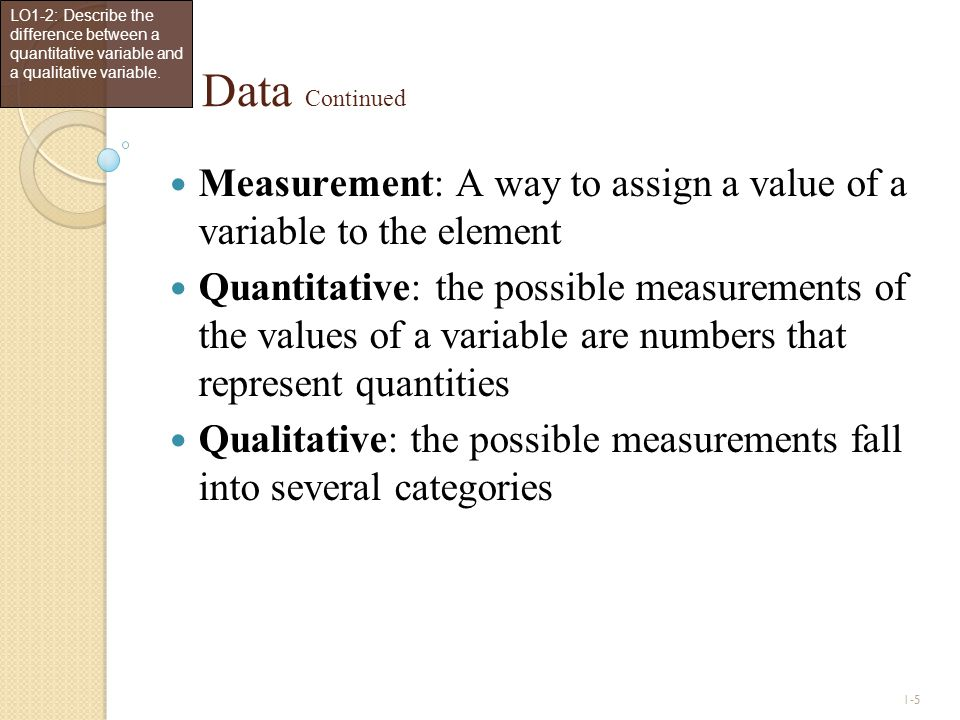 1-5 Data Continued Measurement: A way to assign a value of a variable to the element Quantitative: the possible measurements of the values of a variab