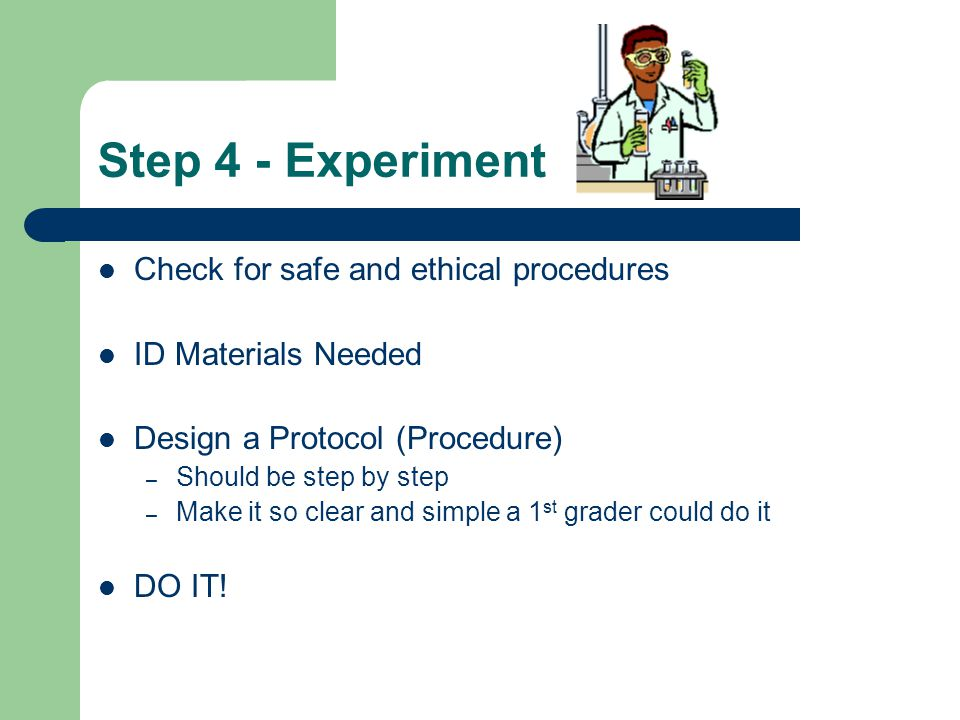Step 4 - Experiment Check for safe and ethical procedures ID Materials Needed Design a Protocol (Procedure) – Should be step by step – Make it so clear and simple a 1 st grader could do it DO IT!