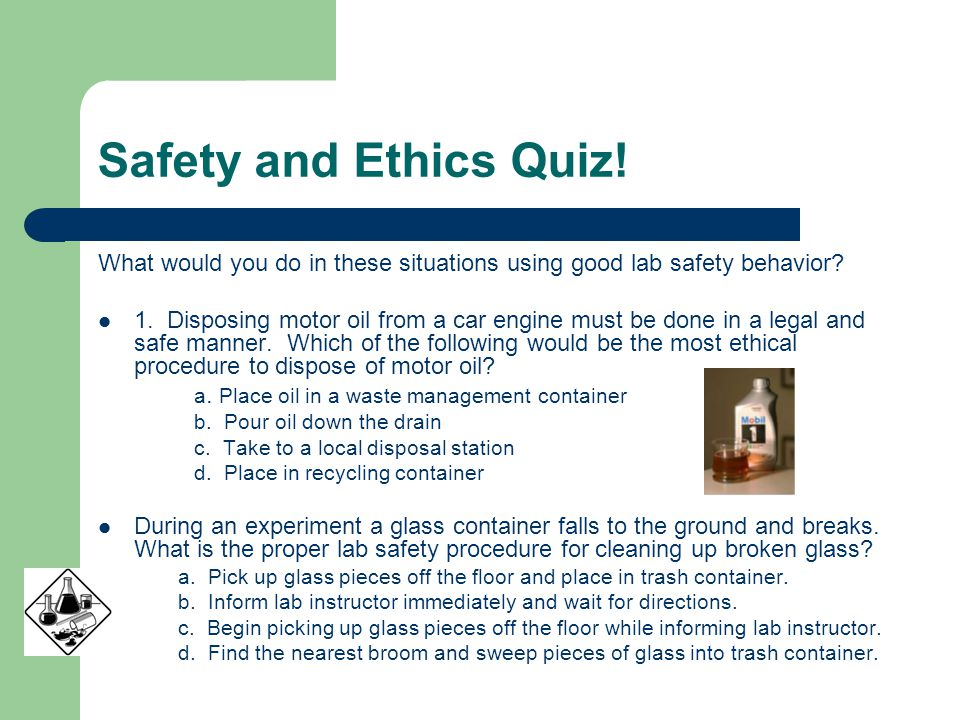 Safety and Ethics Quiz. What would you do in these situations using good lab safety behavior.
