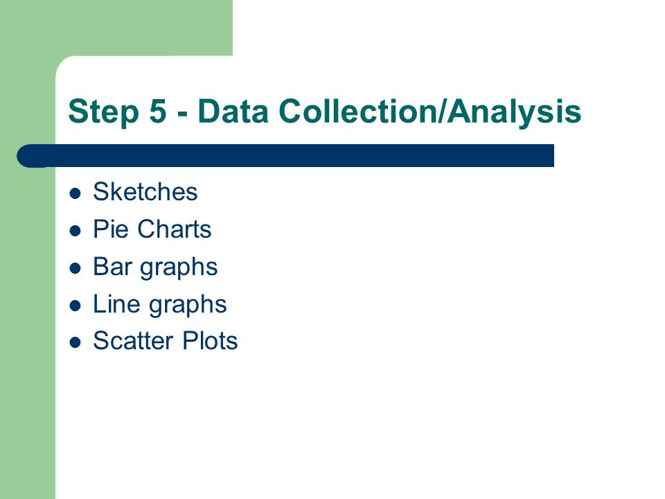 Step 5 - Data Collection/Analysis Sketches Pie Charts Bar graphs Line graphs Scatter Plots