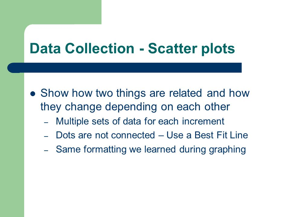 Data Collection - Scatter plots Show how two things are related and how they change depending on each other – Multiple sets of data for each increment – Dots are not connected – Use a Best Fit Line – Same formatting we learned during graphing