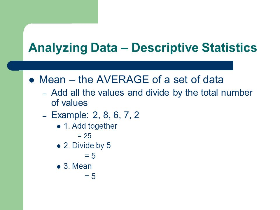 Analyzing Data – Descriptive Statistics Mean – the AVERAGE of a set of data – Add all the values and divide by the total number of values – Example: 2, 8, 6, 7, 2 1.