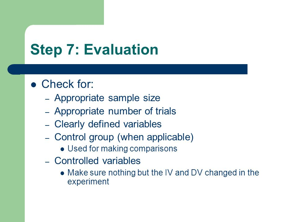 Step 7: Evaluation Check for: – Appropriate sample size – Appropriate number of trials – Clearly defined variables – Control group (when applicable) Used for making comparisons – Controlled variables Make sure nothing but the IV and DV changed in the experiment