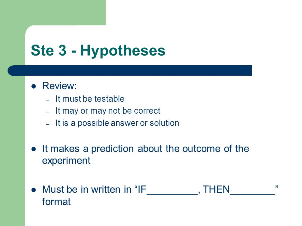 Ste 3 - Hypotheses Review: – It must be testable – It may or may not be correct – It is a possible answer or solution It makes a prediction about the outcome of the experiment Must be in written in IF_________, THEN________ format