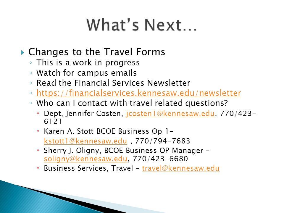  Changes to the Travel Forms ◦ This is a work in progress ◦ Watch for campus emails ◦ Read the Financial Services Newsletter ◦ https://financialservices.kennesaw.edu/newsletter https://financialservices.kennesaw.edu/newsletter ◦ Who can I contact with travel related questions.
